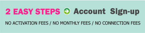 2 steps account sign up, no activation fees, no monthly fees no connection fees